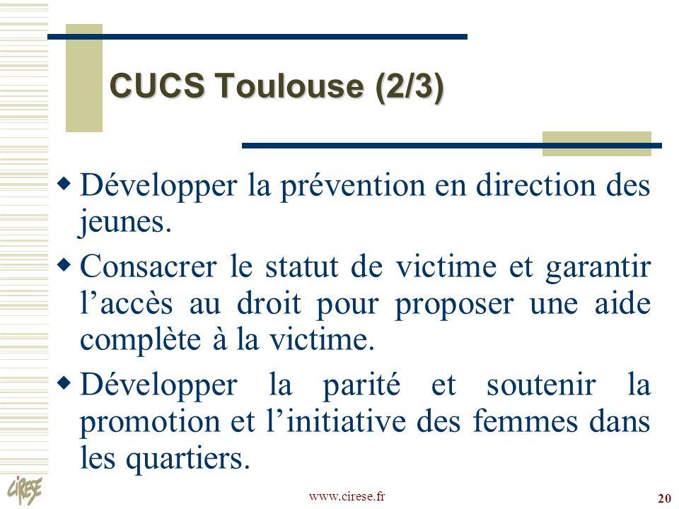 www.cirese.fr 20 CUCS Toulouse (2/3) Développer la prévention en direction des jeunes. Consacrer le statut de victime et garantir laccès au droit pour