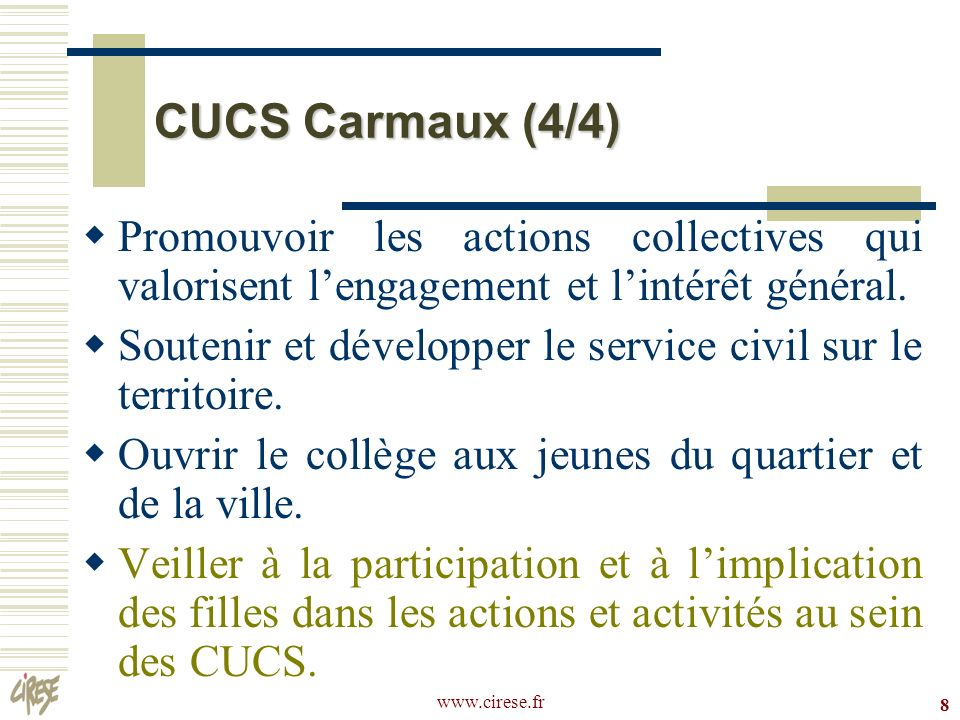 www.cirese.fr 8 CUCS Carmaux (4/4) Promouvoir les actions collectives qui valorisent lengagement et lintérêt général. Soutenir et développer le servic