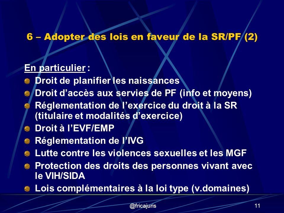 @fricajuris11 6 – Adopter des lois en faveur de la SR/PF (2) En particulier : Droit de planifier les naissances Droit daccès aux servies de PF (info et moyens) Réglementation de lexercice du droit à la SR (titulaire et modalités dexercice) Droit à lEVF/EMP Réglementation de lIVG Lutte contre les violences sexuelles et les MGF Protection des droits des personnes vivant avec le VIH/SIDA Lois complémentaires à la loi type (v.domaines)
