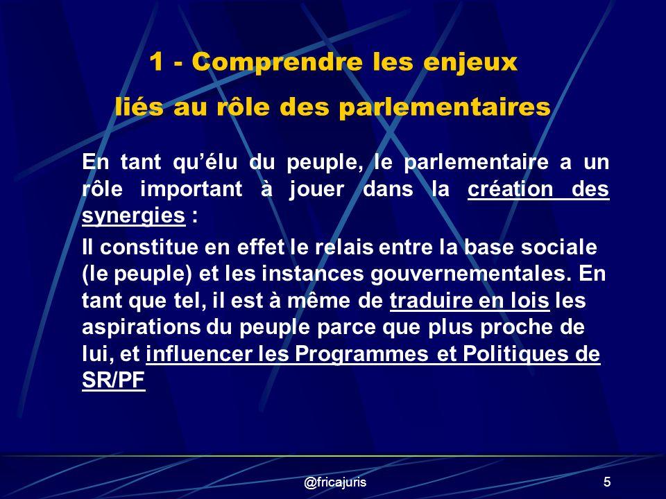 @fricajuris5 1 - Comprendre les enjeux liés au rôle des parlementaires En tant quélu du peuple, le parlementaire a un rôle important à jouer dans la création des synergies : Il constitue en effet le relais entre la base sociale (le peuple) et les instances gouvernementales.