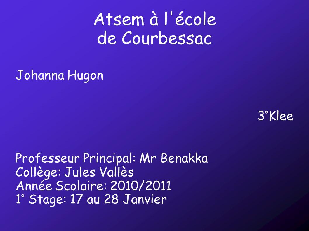 Atsem à l'école de Courbessac Johanna Hugon 3°Klee Professeur Principal: Mr Benakka Collège: Jules Vallès Année Scolaire: 2010/2011 1° Stage: 17 au 28