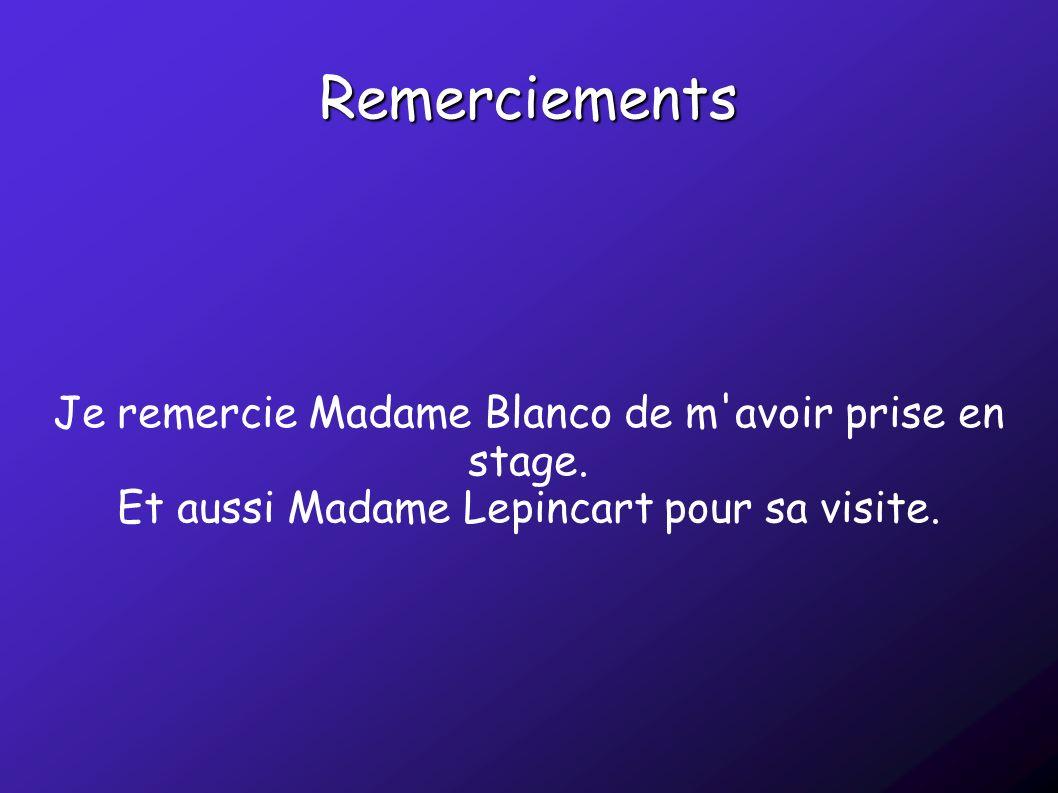 Remerciements Je remercie Madame Blanco de m'avoir prise en stage. Et aussi Madame Lepincart pour sa visite.