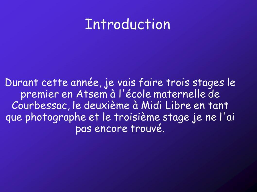 Introduction Durant cette année, je vais faire trois stages le premier en Atsem à l'école maternelle de Courbessac, le deuxième à Midi Libre en tant q