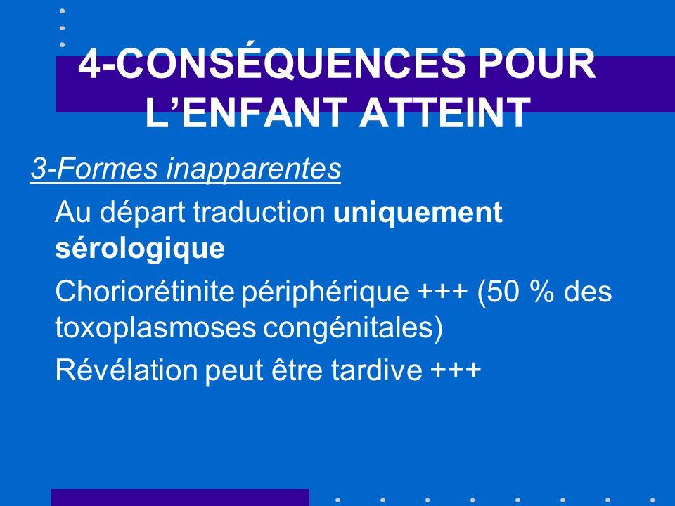 4-CONSÉQUENCES POUR LENFANT ATTEINT 3-Formes inapparentes Au départ traduction uniquement sérologique Choriorétinite périphérique +++ (50 % des toxoplasmoses congénitales) Révélation peut être tardive +++