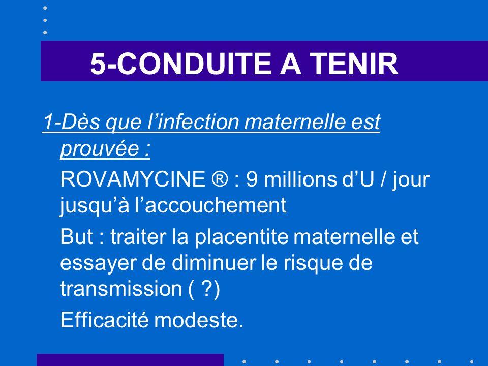 5-CONDUITE A TENIR 1-Dès que linfection maternelle est prouvée : ROVAMYCINE ® : 9 millions dU / jour jusquà laccouchement But : traiter la placentite maternelle et essayer de diminuer le risque de transmission ( ?) Efficacité modeste.