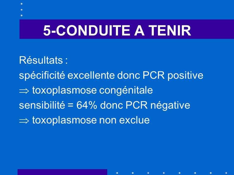 5-CONDUITE A TENIR Résultats : spécificité excellente donc PCR positive toxoplasmose congénitale sensibilité = 64% donc PCR négative toxoplasmose non exclue
