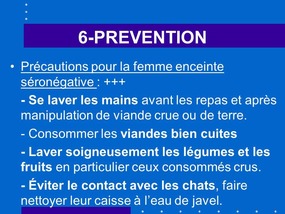 6-PREVENTION Précautions pour la femme enceinte séronégative : +++ - Se laver les mains avant les repas et après manipulation de viande crue ou de terre.