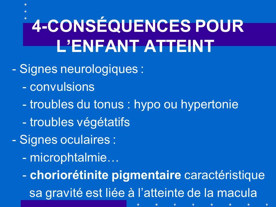 4-CONSÉQUENCES POUR LENFANT ATTEINT - Signes neurologiques : - convulsions - troubles du tonus : hypo ou hypertonie - troubles végétatifs - Signes oculaires : - microphtalmie… - choriorétinite pigmentaire caractéristique sa gravité est liée à latteinte de la macula