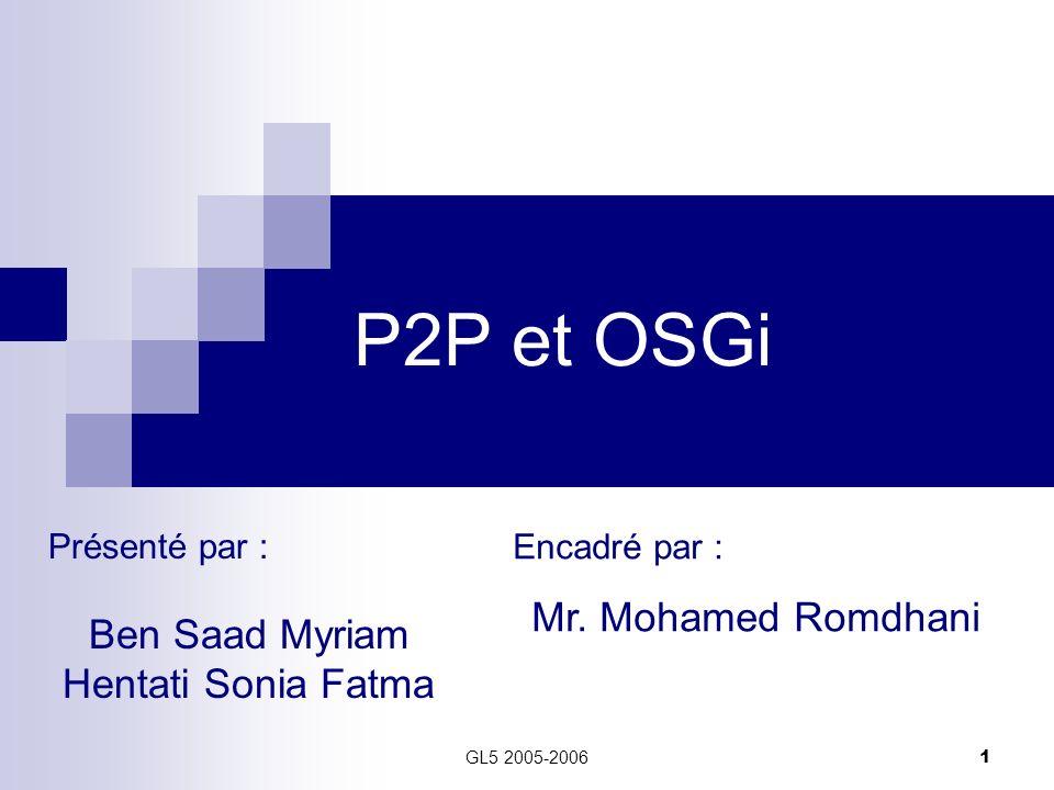 GL5 2005-2006 1 P2P et OSGi Présenté par : Ben Saad Myriam Hentati Sonia Fatma Encadré par : Mr. Mohamed Romdhani