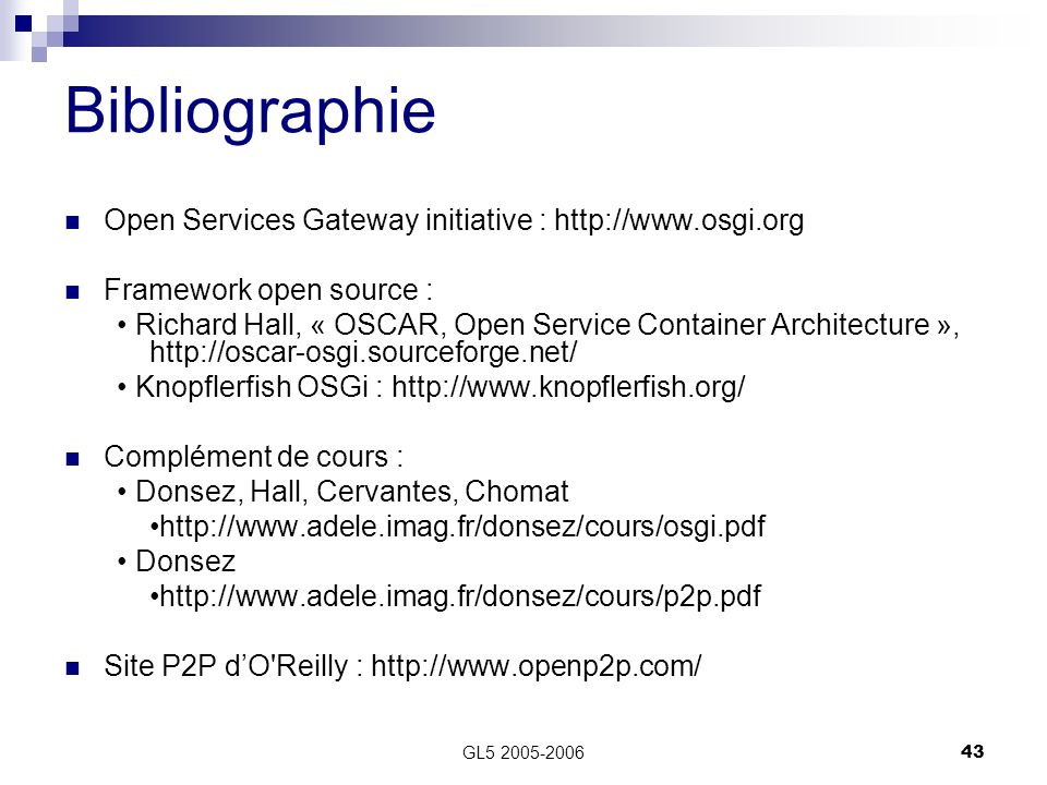 GL5 2005-200643 Bibliographie Open Services Gateway initiative : http://www.osgi.org Framework open source : Richard Hall, « OSCAR, Open Service Conta