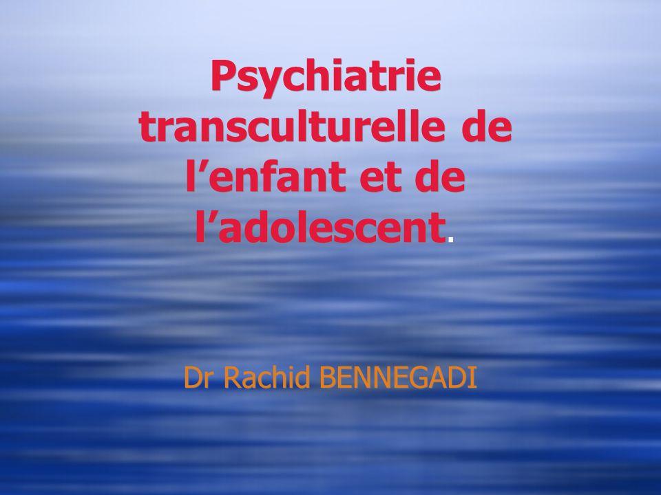 Psychiatrie transculturelle de lenfant et de ladolescent. Dr Rachid BENNEGADI