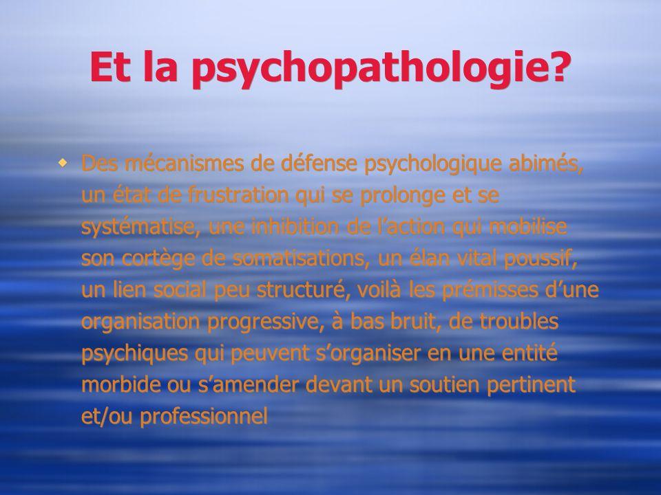 Et la psychopathologie? Des mécanismes de défense psychologique abimés, un état de frustration qui se prolonge et se systématise, une inhibition de la
