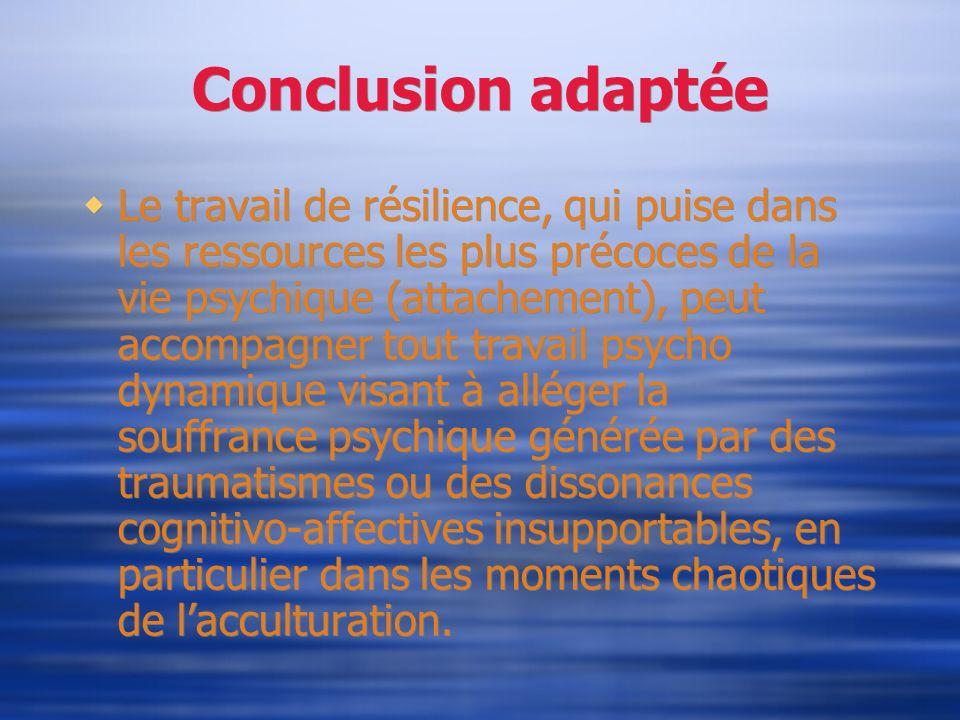 Conclusion adaptée Le travail de résilience, qui puise dans les ressources les plus précoces de la vie psychique (attachement), peut accompagner tout