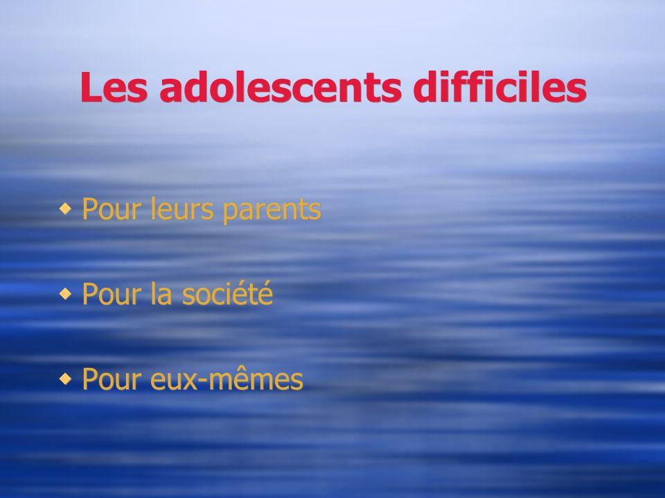 Les adolescents difficiles Pour leurs parents Pour la société Pour eux-mêmes Pour leurs parents Pour la société Pour eux-mêmes
