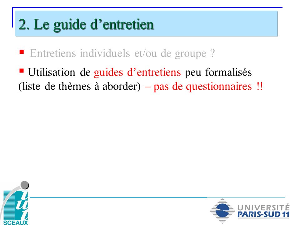 Entretiens individuels et/ou de groupe ? 2. Le guide dentretien Utilisation de guides dentretiens peu formalisés (liste de thèmes à aborder) – pas de