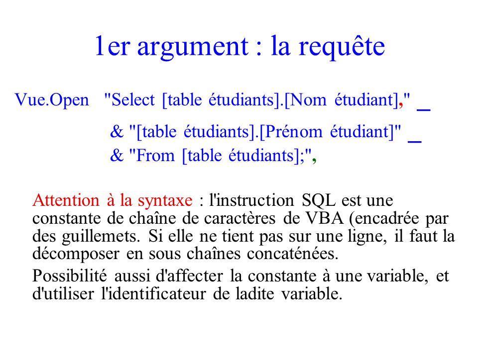1er argument : la requête Vue.Open Select [table étudiants].[Nom étudiant], _ & [table étudiants].[Prénom étudiant] _ & From [table étudiants]; , Attention à la syntaxe : l instruction SQL est une constante de chaîne de caractères de VBA (encadrée par des guillemets.