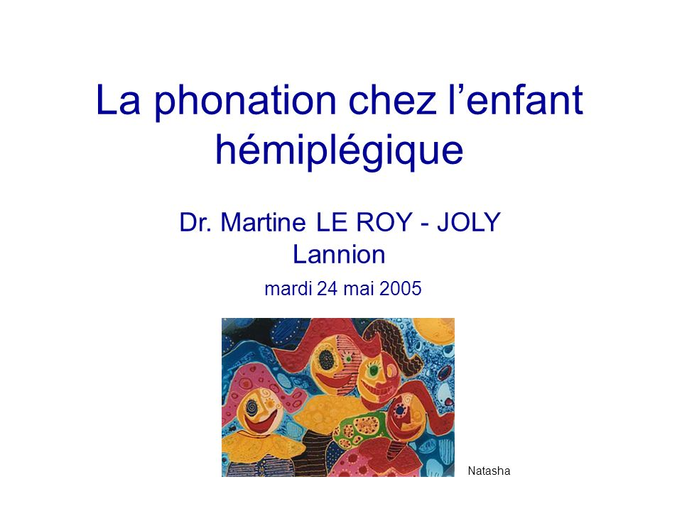 La phonation chez lenfant hémiplégique Dr. Martine LE ROY - JOLY Lannion mardi 24 mai 2005 Natasha