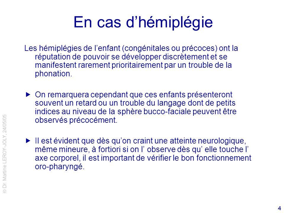 Dr. Martine LEROY-JOLY, 24/05/05 4 En cas dhémiplégie Les hémiplégies de lenfant (congénitales ou précoces) ont la réputation de pouvoir se développer