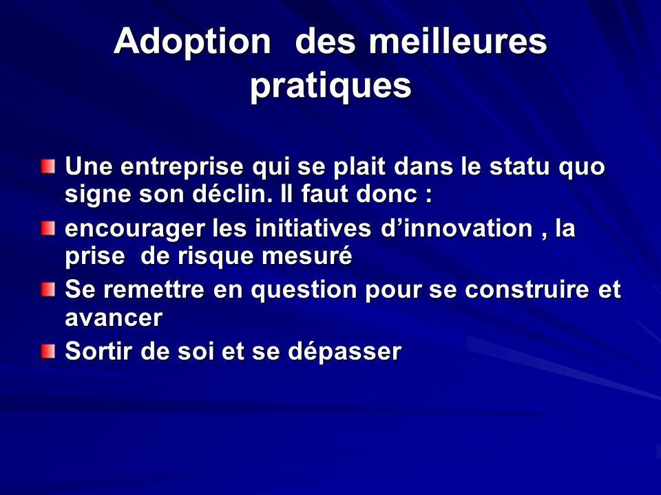 Adoption des meilleures pratiques Une entreprise qui se plait dans le statu quo signe son déclin. Il faut donc : encourager les initiatives dinnovatio