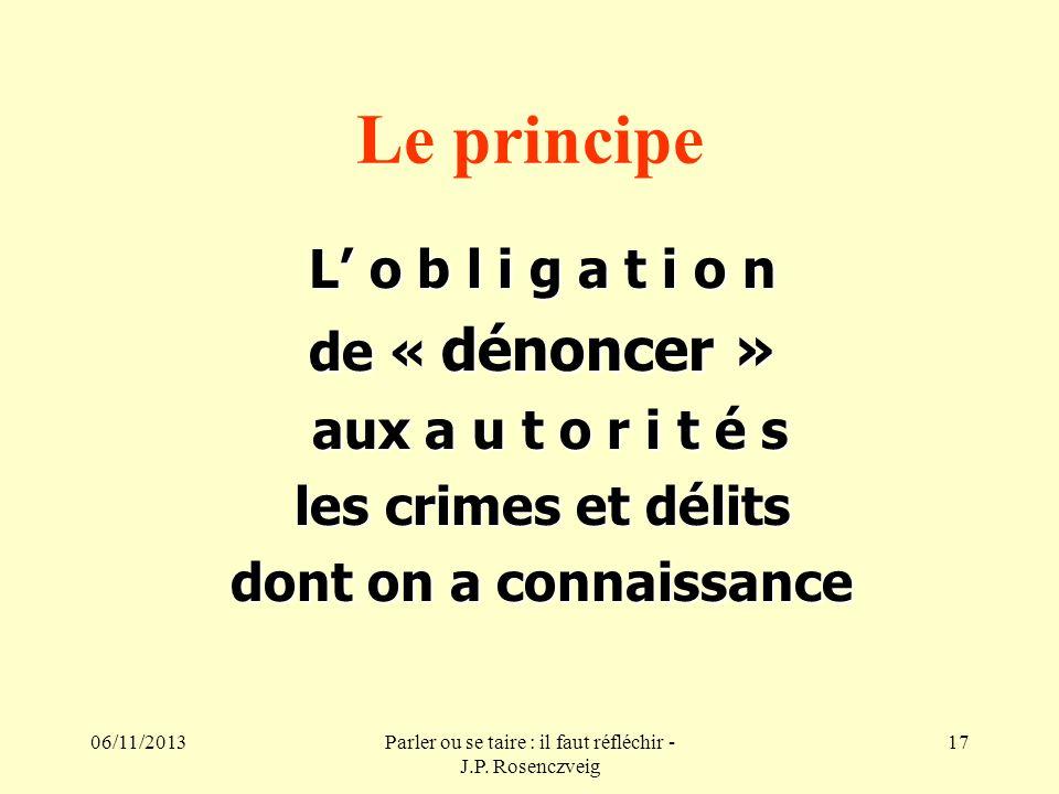 06/11/2013Parler ou se taire : il faut réfléchir - J.P. Rosenczveig 17 Le principe L o b l i g a t i o n de « dénoncer » aux a u t o r i t é s aux a u