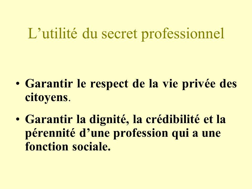 Lutilité du secret professionnel Garantir le respect de la vie privée des citoyens. Garantir la dignité, la crédibilité et la pérennité dune professio