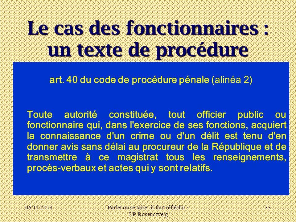 06/11/2013Parler ou se taire : il faut réfléchir - J.P. Rosenczveig 33 Le cas des fonctionnaires : un texte de procédure art. 40 du code de procédure