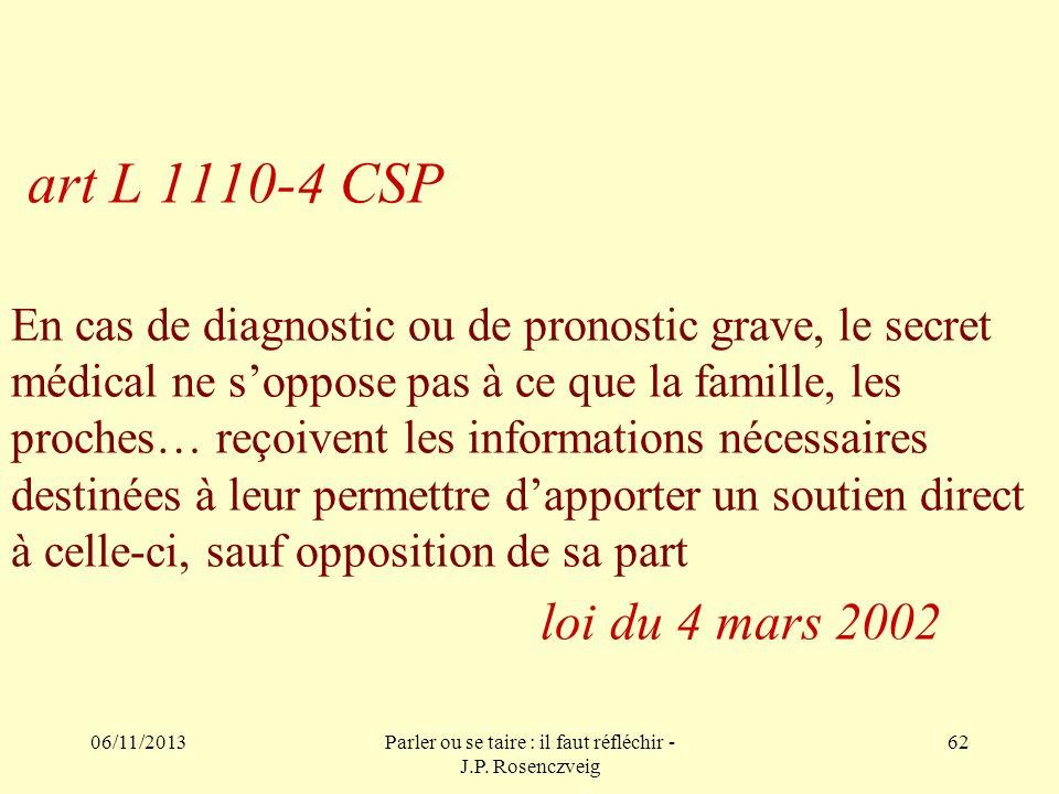 06/11/2013Parler ou se taire : il faut réfléchir - J.P. Rosenczveig 62 art L 1110-4 CSP En cas de diagnostic ou de pronostic grave, le secret médical