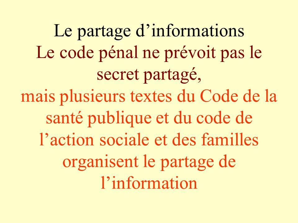 Le partage dinformations Le code pénal ne prévoit pas le secret partagé, mais plusieurs textes du Code de la santé publique et du code de laction soci