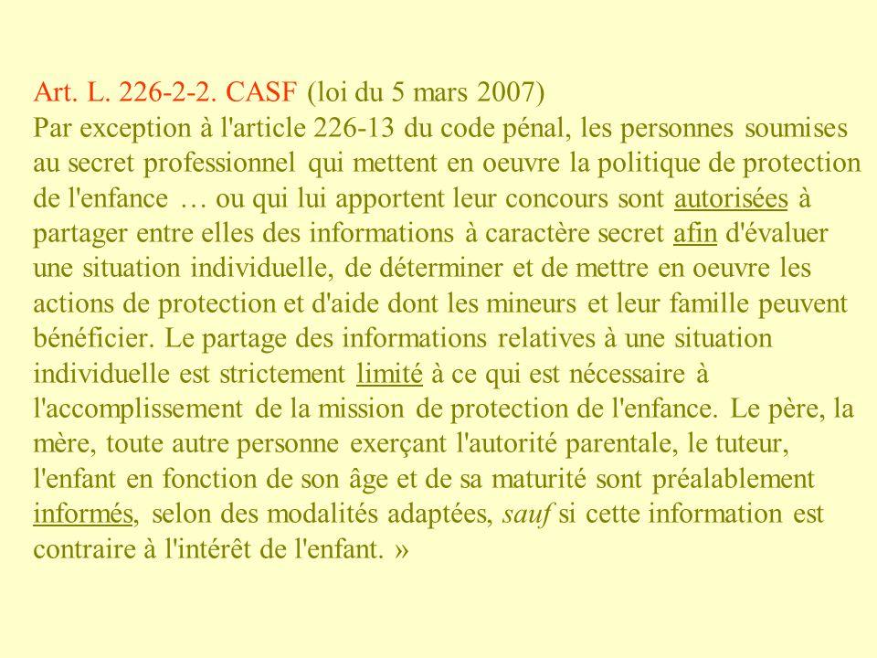 Art. L. 226-2-2. CASF (loi du 5 mars 2007) Par exception à l'article 226-13 du code pénal, les personnes soumises au secret professionnel qui mettent