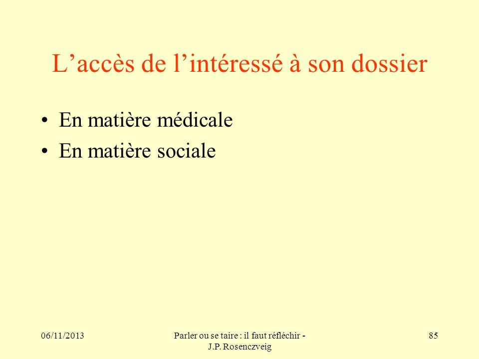 06/11/2013Parler ou se taire : il faut réfléchir - J.P. Rosenczveig 85 Laccès de lintéressé à son dossier En matière médicale En matière sociale