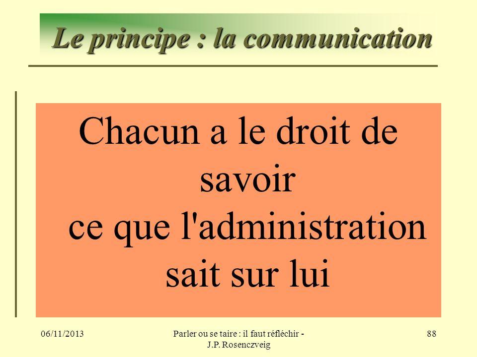 06/11/2013Parler ou se taire : il faut réfléchir - J.P. Rosenczveig 88 Le principe : la communication Chacun a le droit de savoir ce que l'administrat