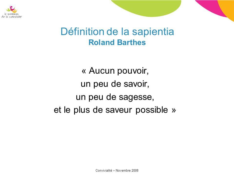 Convivialité – Novembre 2008 « Aucun pouvoir, un peu de savoir, un peu de sagesse, et le plus de saveur possible » Définition de la sapientia Roland Barthes