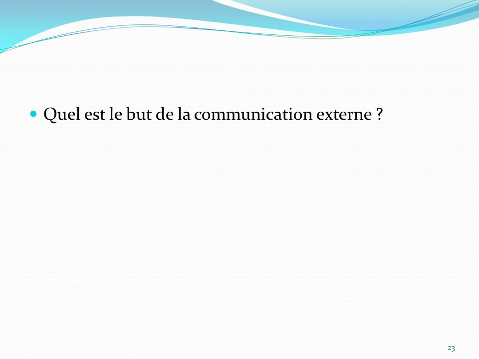 Quel est le but de la communication externe ? 23