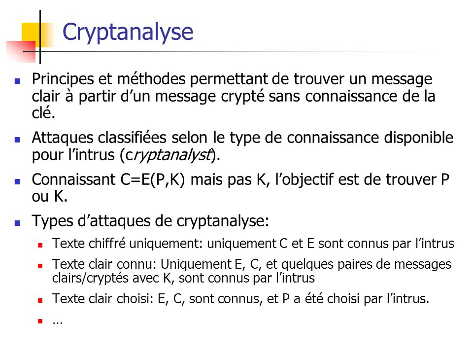 Cryptanalyse Principes et méthodes permettant de trouver un message clair à partir dun message crypté sans connaissance de la clé. Attaques classifiée