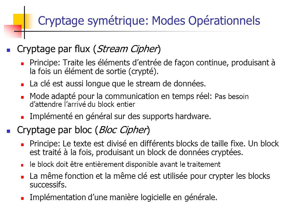 Cryptage symétrique: Modes Opérationnels Cryptage par flux (Stream Cipher) Principe: Traite les éléments dentrée de façon continue, produisant à la fo