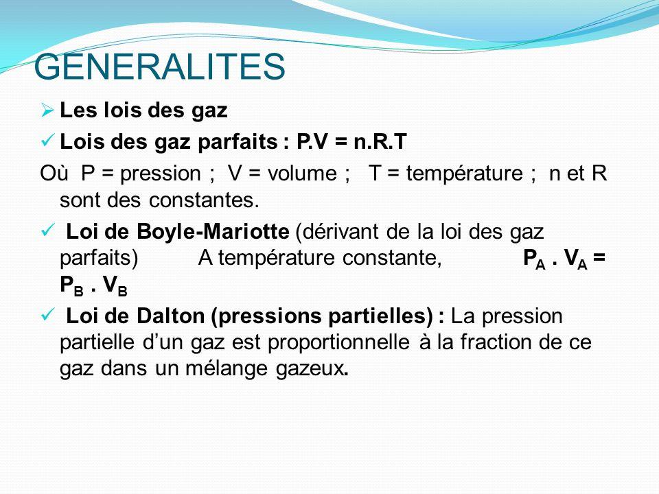 GENERALITES Les lois des gaz Lois des gaz parfaits : P.V = n.R.T Où P = pression ; V = volume ; T = température ; n et R sont des constantes. Loi de B