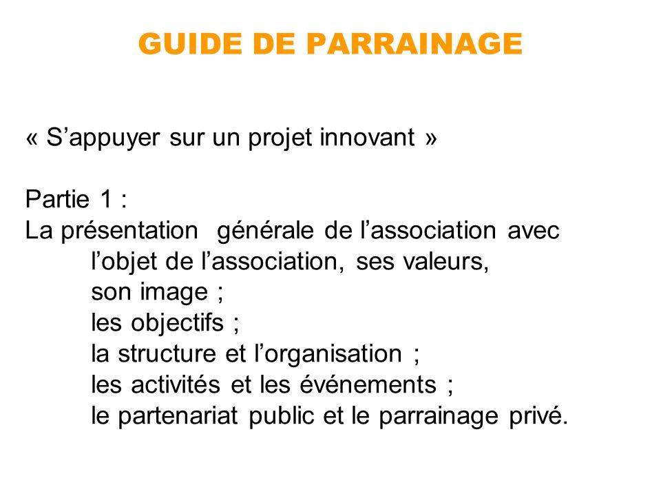 GUIDE DE PARRAINAGE « Sappuyer sur un projet innovant » Partie 1 : La présentation générale de lassociation avec lobjet de lassociation, ses valeurs,