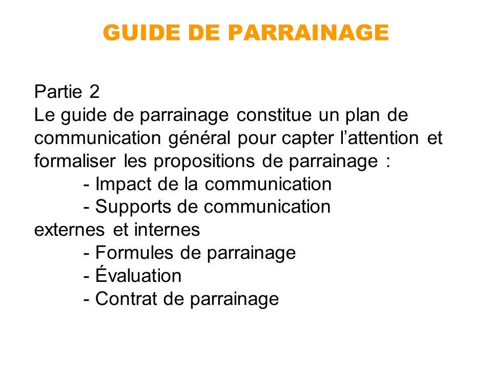 GUIDE DE PARRAINAGE Partie 2 Le guide de parrainage constitue un plan de communication général pour capter lattention et formaliser les propositions d