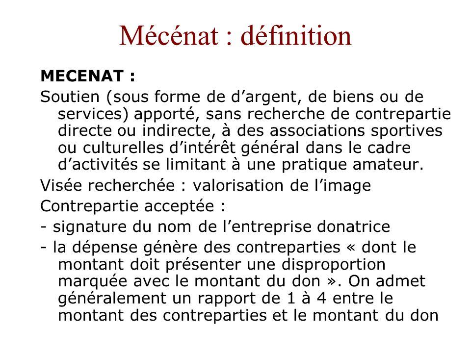 Mécénat : définition MECENAT : Soutien (sous forme de dargent, de biens ou de services) apporté, sans recherche de contrepartie directe ou indirecte,