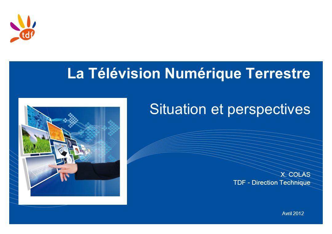 La Télévision Numérique Terrestre Situation et perspectives X. COLAS TDF - Direction Technique Avril 2012