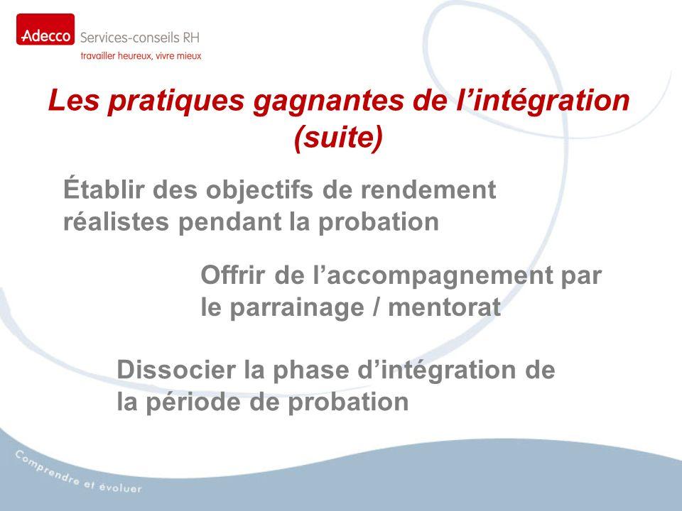 Les pratiques gagnantes de lintégration (suite) Établir des objectifs de rendement réalistes pendant la probation Offrir de laccompagnement par le parrainage / mentorat Dissocier la phase dintégration de la période de probation