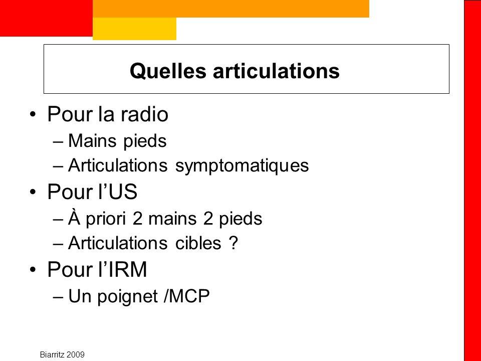 Biarritz 2009 Quelles articulations Pour la radio –Mains pieds –Articulations symptomatiques Pour lUS –À priori 2 mains 2 pieds –Articulations cibles