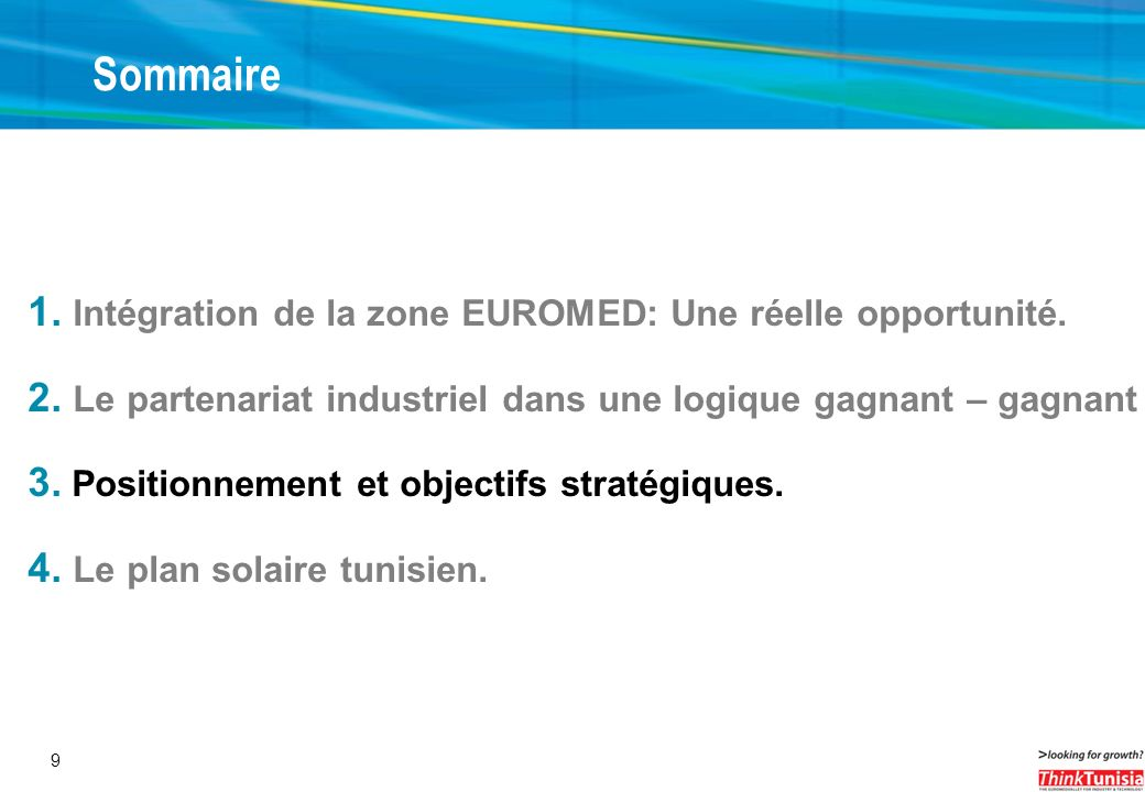 9 Sommaire 1. Intégration de la zone EUROMED: Une réelle opportunité. 2. Le partenariat industriel dans une logique gagnant – gagnant 3. Positionnemen