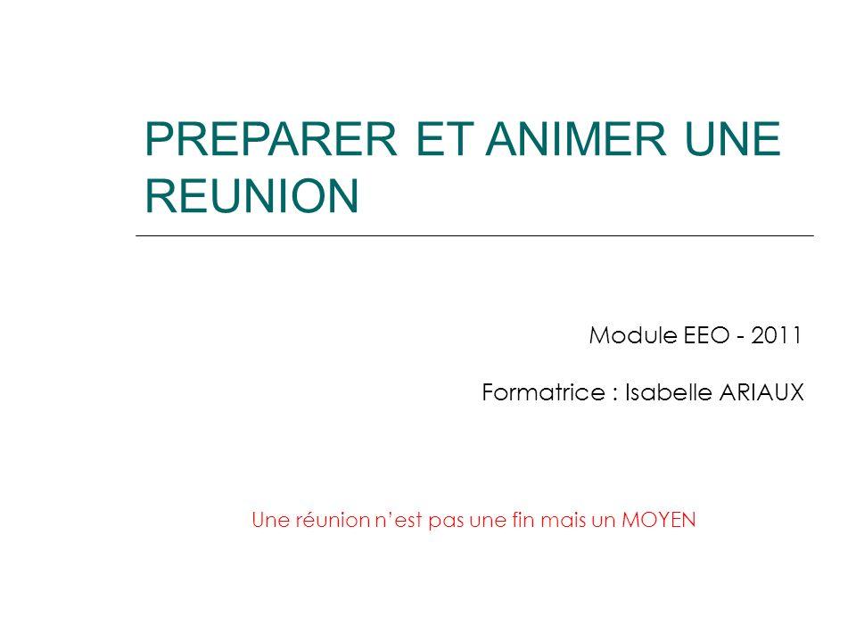 PREPARER ET ANIMER UNE REUNION Module EEO - 2011 Formatrice : Isabelle ARIAUX Une réunion nest pas une fin mais un MOYEN