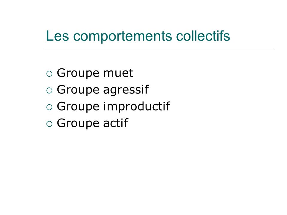 Les comportements collectifs Groupe muet Groupe agressif Groupe improductif Groupe actif