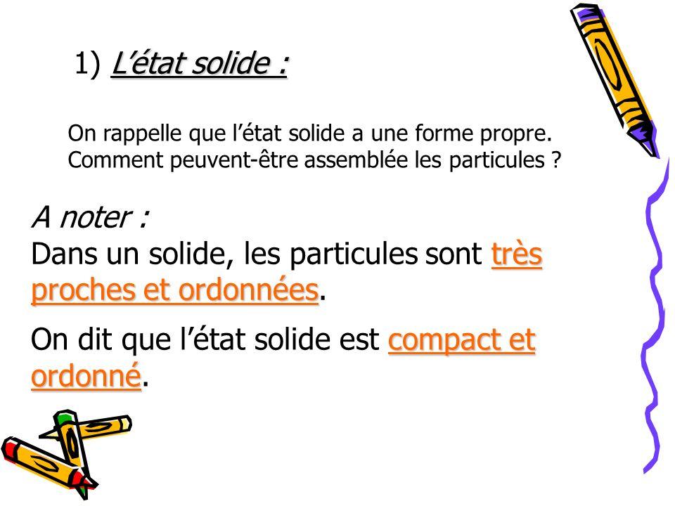 L 1) Létat solide : On rappelle que létat solide a une forme propre. Comment peuvent-être assemblée les particules ? A noter : très proches et ordonné