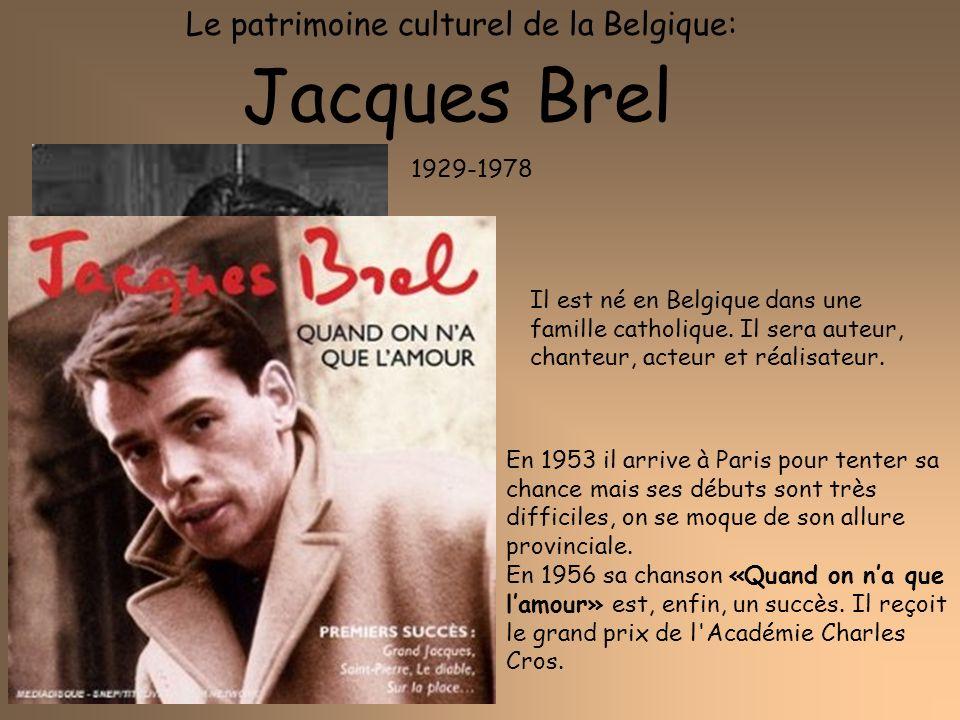 Le patrimoine culturel de la Belgique: Jacques Brel 1929-1978 Il est né en Belgique dans une famille catholique. Il sera auteur, chanteur, acteur et r