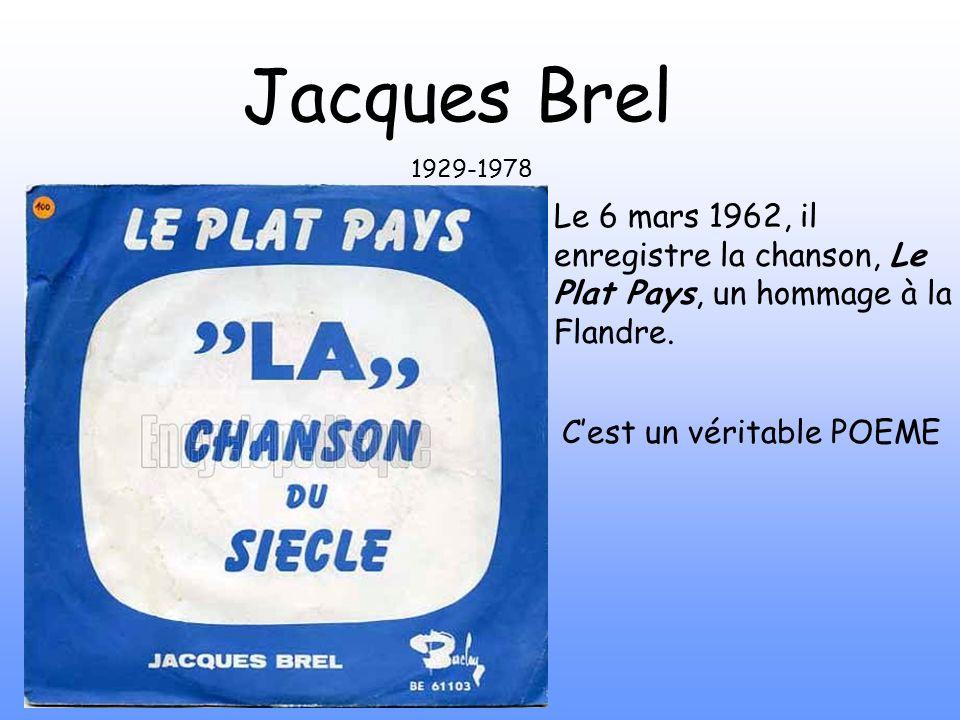 Le 6 mars 1962, il enregistre la chanson, Le Plat Pays, un hommage à la Flandre. Jacques Brel 1929-1978 Cest un véritable POEME
