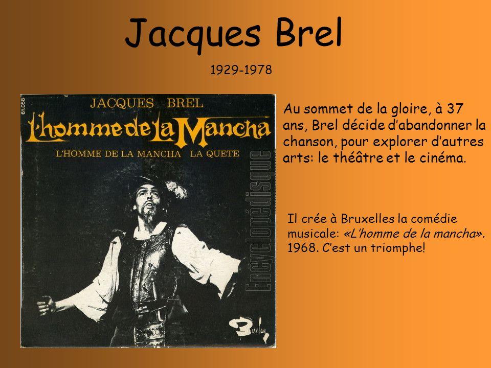 Jacques Brel 1929-1978 Il crée à Bruxelles la comédie musicale: «Lhomme de la mancha». 1968. Cest un triomphe! Au sommet de la gloire, à 37 ans, Brel