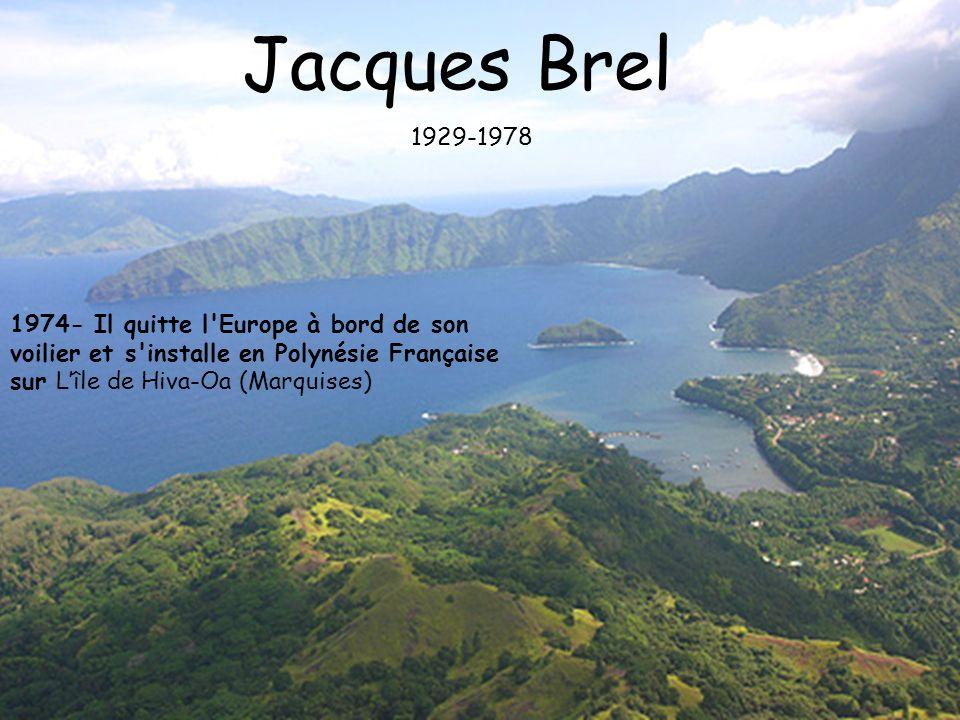 1974- Il quitte l'Europe à bord de son voilier et s'installe en Polynésie Française sur Lîle de Hiva-Oa (Marquises) Jacques Brel 1929-1978